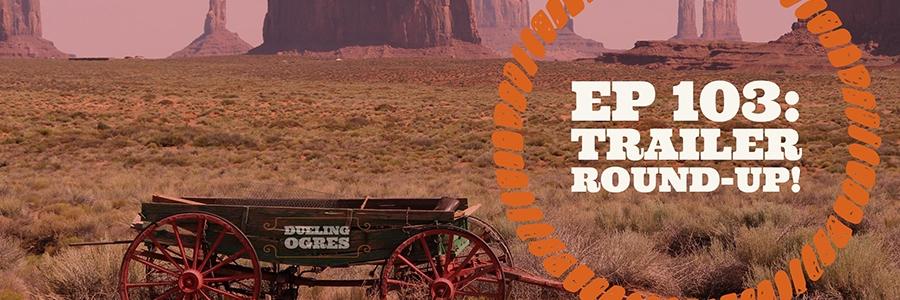 Episode 103: Trailer Round-Up!