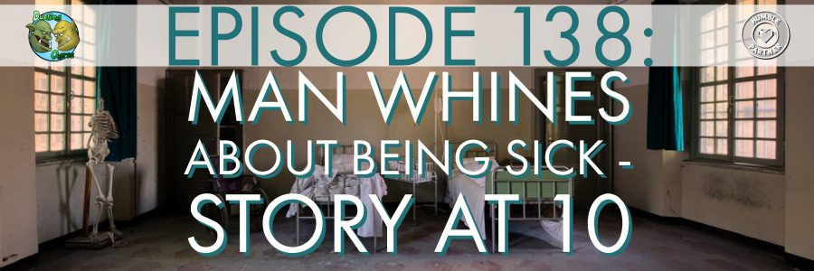Episode 138: Man Whines About Being Sick – Story at 10